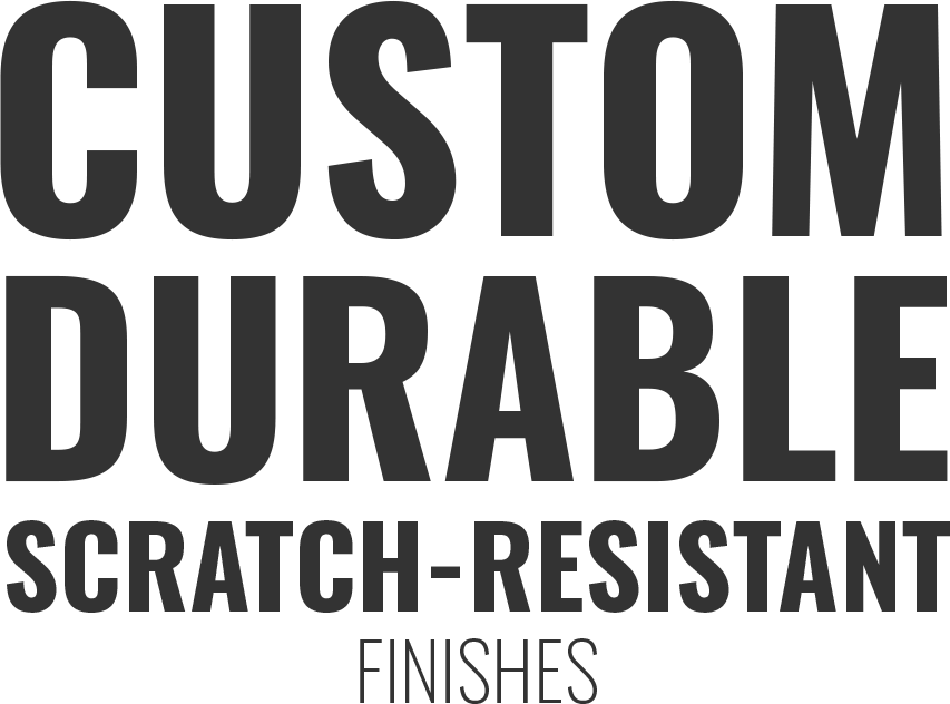 Custom Durable Scratch-Resistant finishes